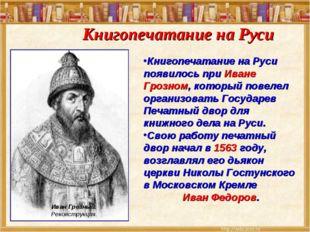 Книгопечатание на Руси появилось при Иване Грозном, который повелел организов
