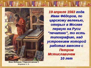 19 апреля 1563 года Иван Фёдоров, по царскому веленью, открыл в Москве первую