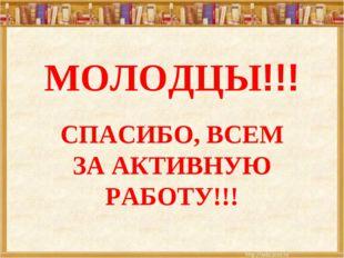 МОЛОДЦЫ!!! СПАСИБО, ВСЕМ ЗА АКТИВНУЮ РАБОТУ!!!
