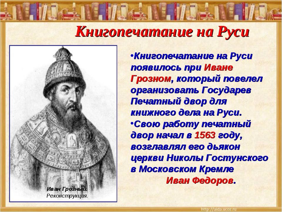 Книгопечатание на Руси появилось при Иване Грозном, который повелел организов...