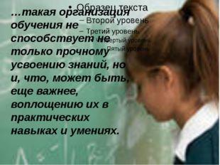 …такая организация обучения не способствует не только прочному усвоению знан