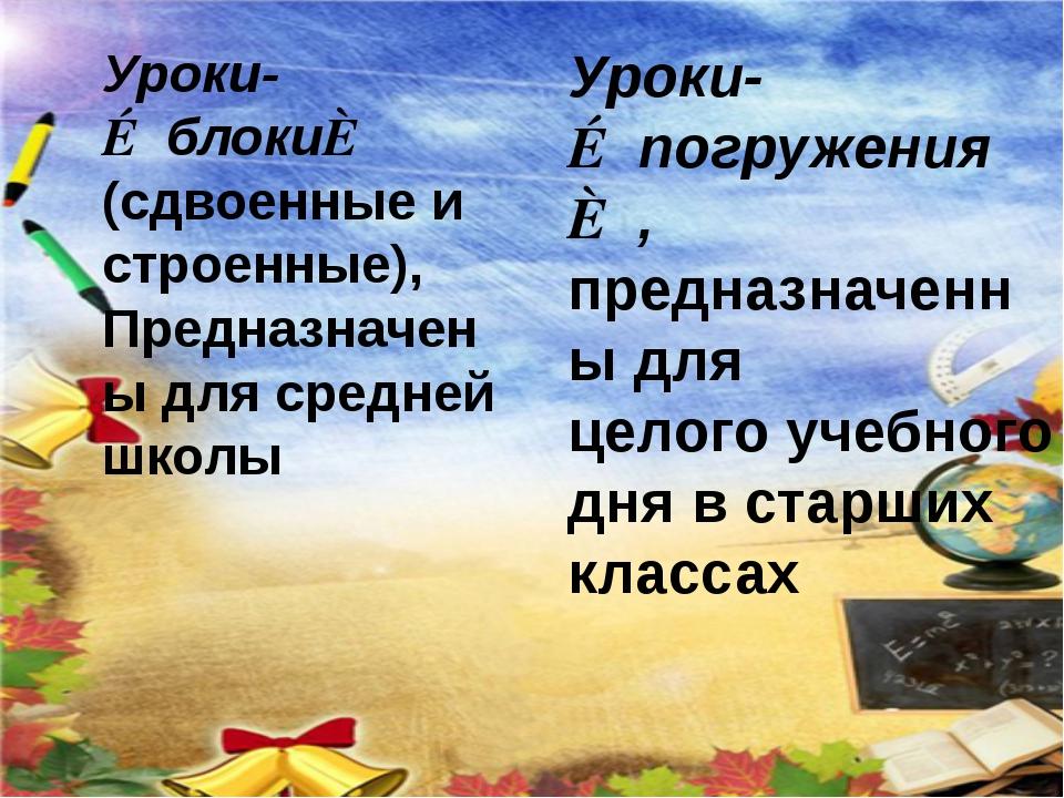 Уроки-≪блоки≫ (сдвоенные и строенные), Предназначены для средней школы Уроки-...