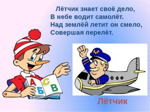 Лётчик Лётчик знает своё дело, В небе водит самолёт. Над землёй летит он смел