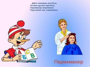 Парикмахер Дайте ножницы, расчёску, Он вам сделает причёску. Парикмахер непре