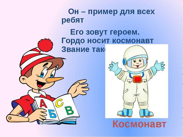 Космонавт Он – пример для всех ребят Его зовут героем. Гордо носит космонавт...