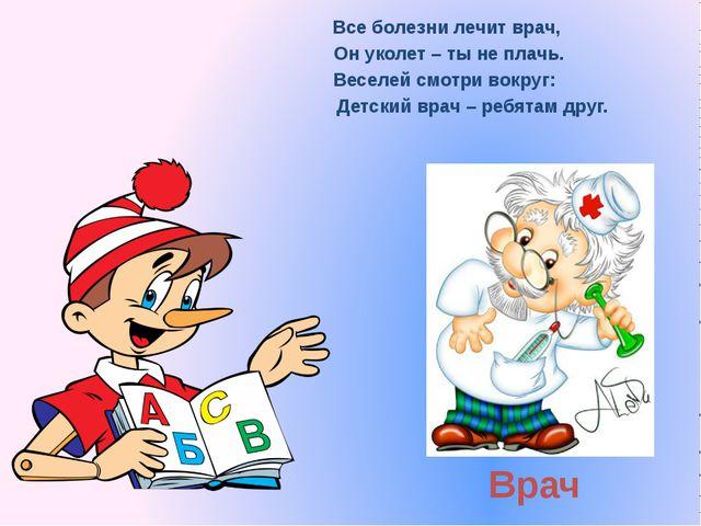 Врач Все болезни лечит врач, Он уколет – ты не плачь. Веселей смотри вокруг:...