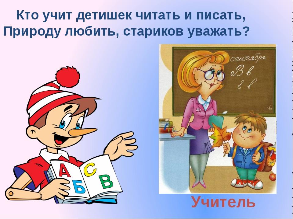 Учитель Кто учит детишек читать и писать, Природу любить, стариков уважать?