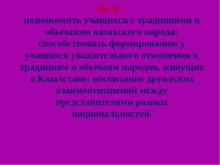 Цель: познакомить учащихся с традициями и обычаями казахского народа; способс