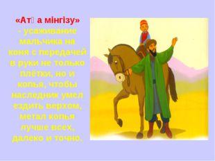 «Атқа мінгізу» -усаживание мальчика на коня с передачей в руки не только плё