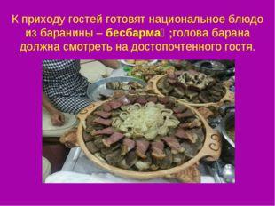 К приходу гостей готовят национальное блюдо из баранины –бесбармақ;голова ба