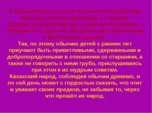 В большинстве стран, в том числе и Казахстане обычаем являетсяуважение к стар