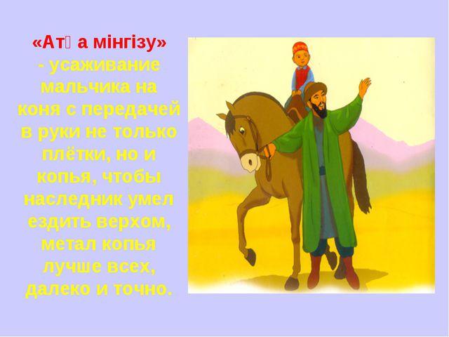 «Атқа мінгізу» -усаживание мальчика на коня с передачей в руки не только плё...
