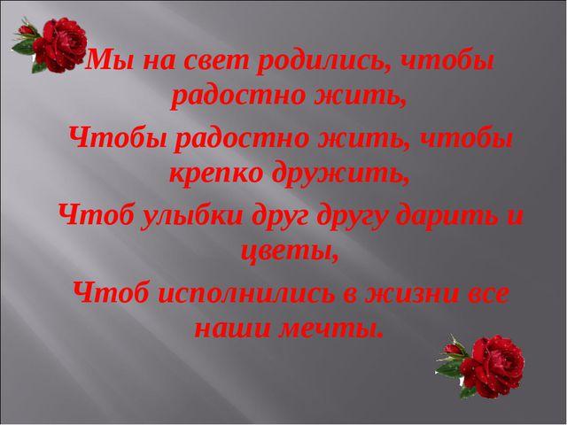 Мы на свет родились, чтобы радостно жить, Чтобы радостно жить, чтобы крепко д...