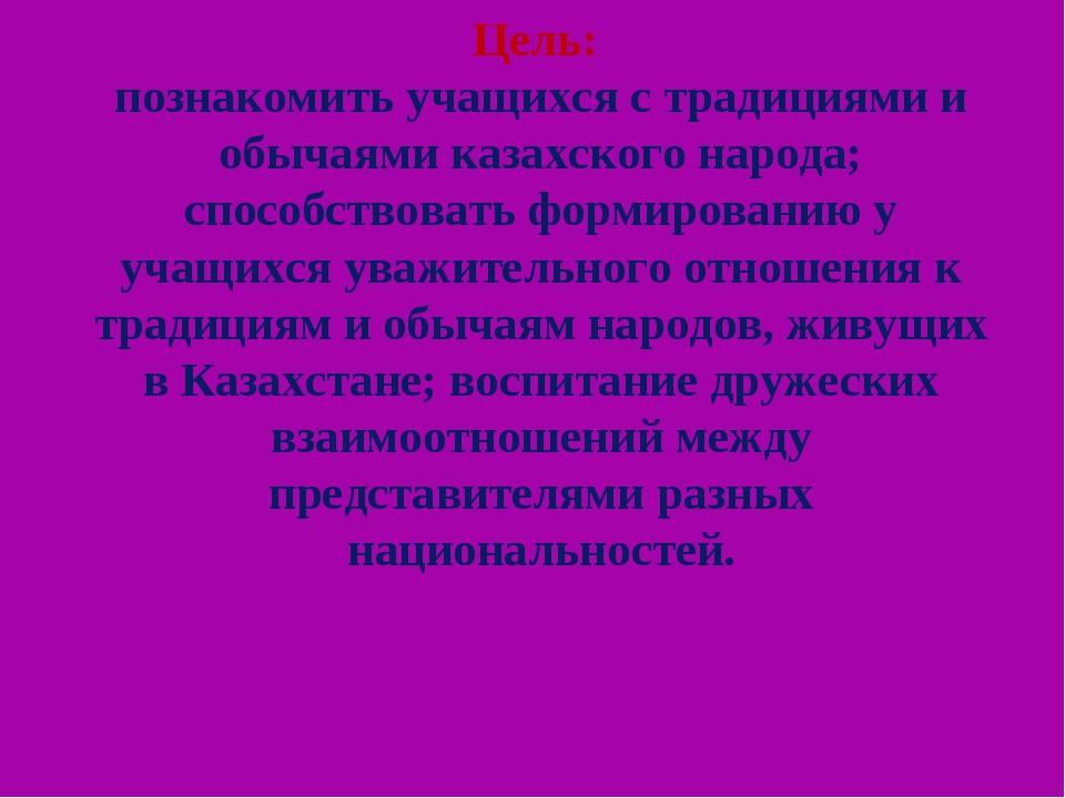 Цель: познакомить учащихся с традициями и обычаями казахского народа; способс...