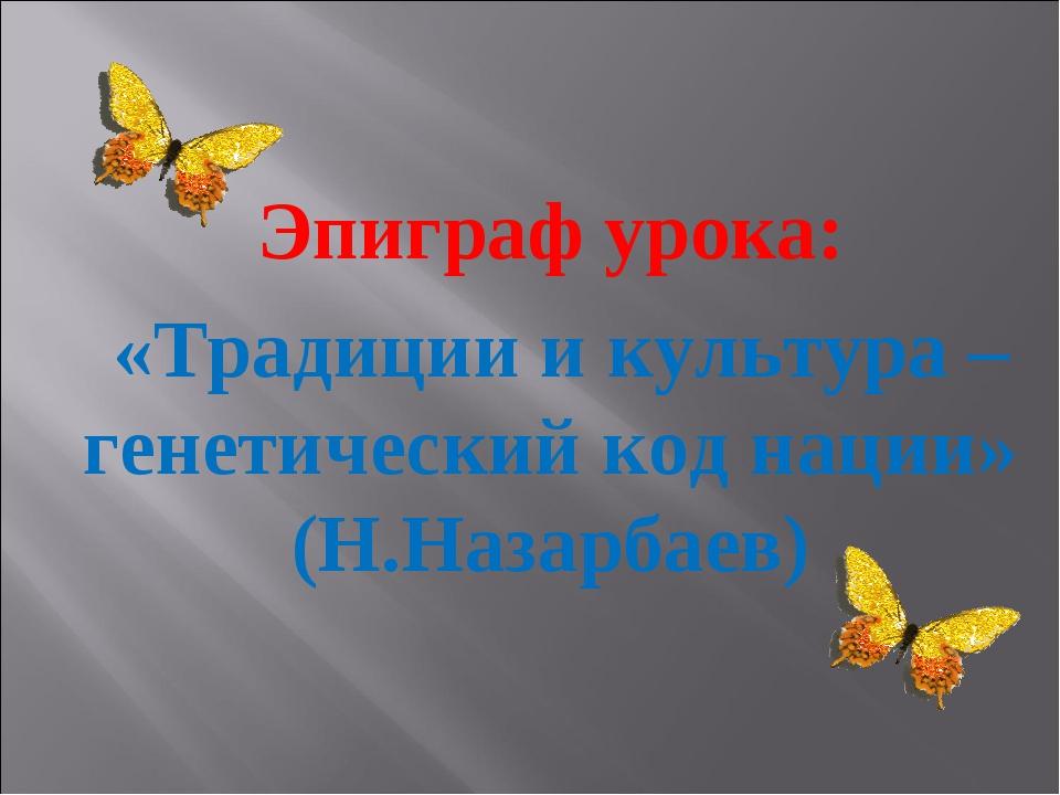 Эпиграф урока: «Традиции и культура – генетический код нации» (Н.Назарбаев)