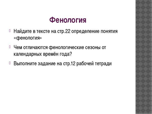 Фенология Найдите в тексте на стр.22 определение понятия «фенология» Чем отли...