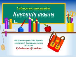 №9 жалпы орта білім беретін мектептің бастауыш сынып мұғалімі Ерімбетова Дәме