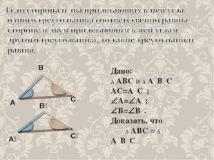Дано: ∆ АВС и ∆ А₁В₁С₁ АС=А₁С₁; А=А₁; В=В₁. Доказать, что ∆ АВС = ∆ А₁В₁С