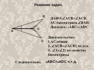 Решение задач. А C D B ДАНО:АСВ=ACD, АС-биссектриса ВAD. Доказать: ∆АВС=∆А