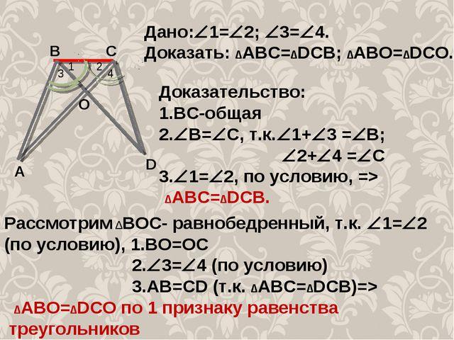 1 2 4 3 А С В О D Дано:1=2; 3=4. Доказать: ∆АВС=∆DCB; ∆АВО=∆DCO. Доказате...