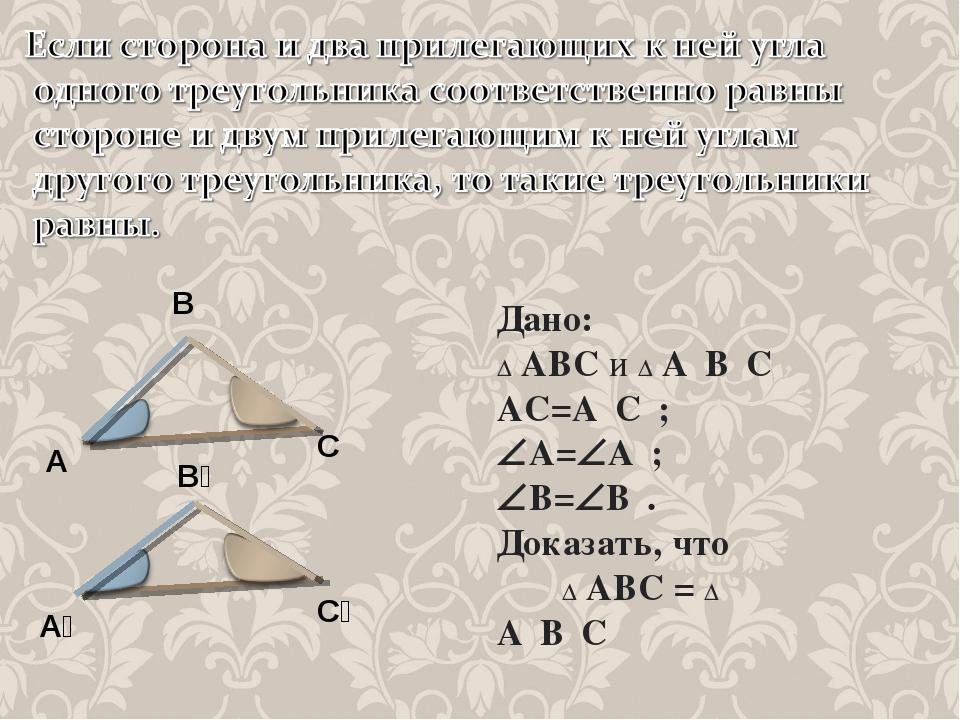 Дано: ∆ АВС и ∆ А₁В₁С₁ АС=А₁С₁; А=А₁; В=В₁. Доказать, что ∆ АВС = ∆ А₁В₁С...