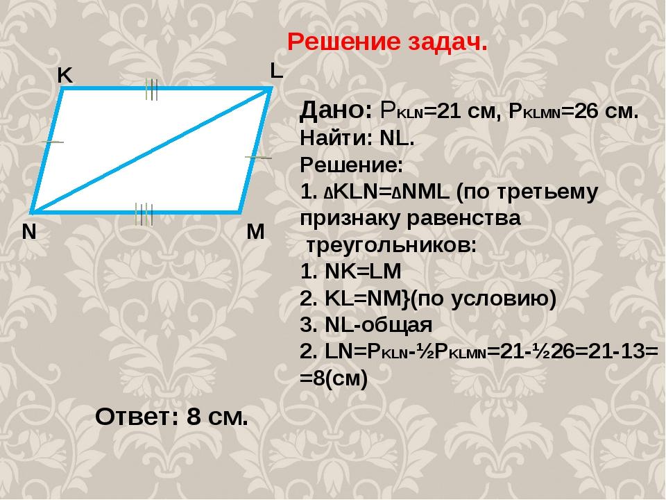 Решение задач. K M L N Дано: РKLN=21 cм, РKLMN=26 см. Найти: NL. Решение: 1....