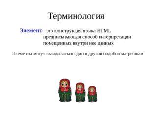 Терминология Элемент - это конструкция языка HTML предписывающая способ интер