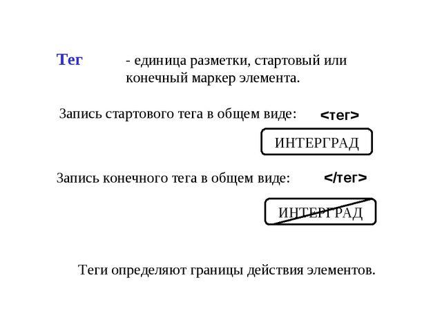Тег - единица разметки, стартовый или конечный маркер элемента. Запись старто...