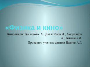 «Физика и кино» Выполнили: Бусканова А., Давлетбаев И., Амерханов А., Байзако
