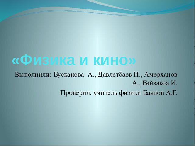 «Физика и кино» Выполнили: Бусканова А., Давлетбаев И., Амерханов А., Байзако...
