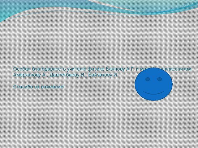 Особая благодарность учителю физике Баянову А.Г. и моим одноклассникам: Амерх...