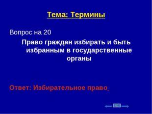 Тема: Термины Вопрос на 20 Право граждан избирать и быть избранным в государс