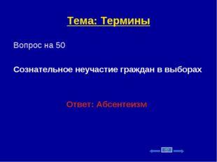 Тема: Термины Вопрос на 50 Сознательное неучастие граждан в выборах Ответ: Аб