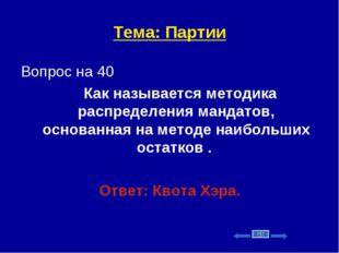 Тема: Партии Вопрос на 40 Как называется методика распределения мандатов, осн
