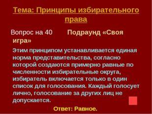 Тема: Принципы избирательного права Вопрос на 40 Подраунд «Своя игра» Этим пр