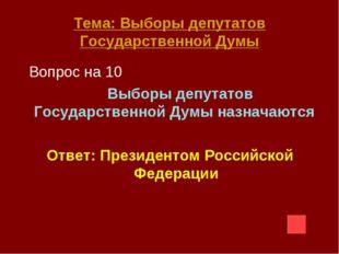 Тема: Выборы депутатов Государственной Думы Вопрос на 10 Выборы депутатов Гос