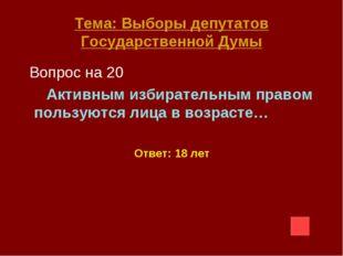 Тема: Выборы депутатов Государственной Думы Вопрос на 20 Активным избирательн