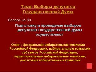 Тема: Выборы депутатов Государственной Думы Вопрос на 30 Подготовку и проведе
