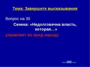 Тема: Завершите высказывания Вопрос на 30 Сенека: «Недолговечна власть, котор