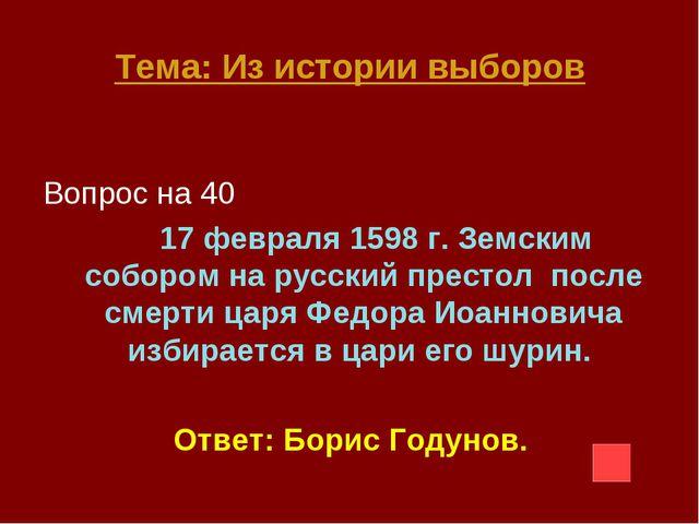 Тема: Из истории выборов Вопрос на 40 17 февраля 1598 г. Земским собором на р...
