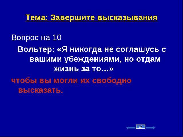 Тема: Завершите высказывания Вопрос на 10 Вольтер: «Я никогда не соглашусь с...