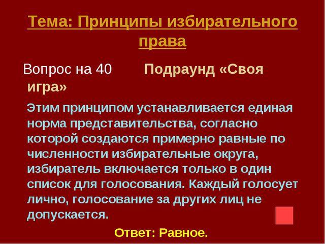 Тема: Принципы избирательного права Вопрос на 40 Подраунд «Своя игра» Этим пр...