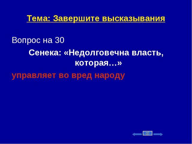 Тема: Завершите высказывания Вопрос на 30 Сенека: «Недолговечна власть, котор...