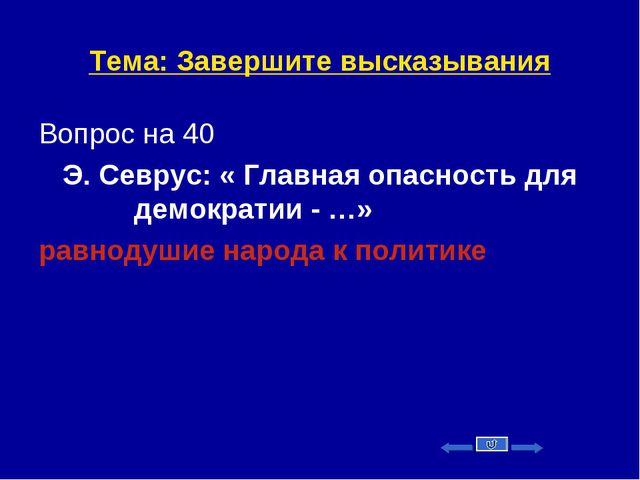 Тема: Завершите высказывания Вопрос на 40 Э. Севрус: « Главная опасность для...