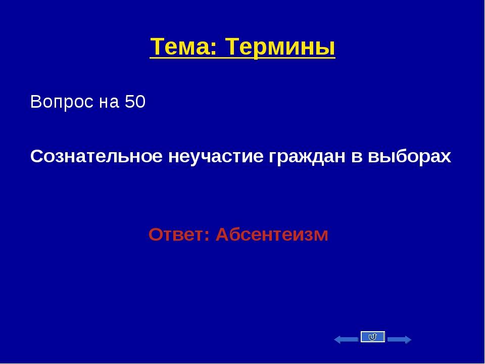 Тема: Термины Вопрос на 50 Сознательное неучастие граждан в выборах Ответ: Аб...