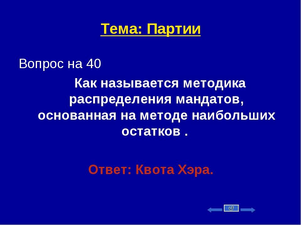 Тема: Партии Вопрос на 40 Как называется методика распределения мандатов, осн...
