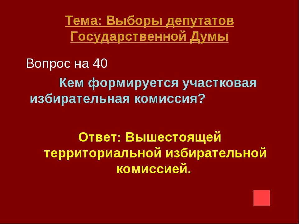 Тема: Выборы депутатов Государственной Думы Вопрос на 40 Кем формируется учас...