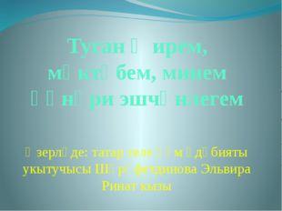 Туган җирем, мәктәбем, минем һөнәри эшчәнлегем Әзерләде: татар теле һәм әдәби