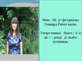 Мин - Шәрәфетдинова Эльвира Ринат кызы. Татарстанның Яшел Үзән шәһәрендә дөнь
