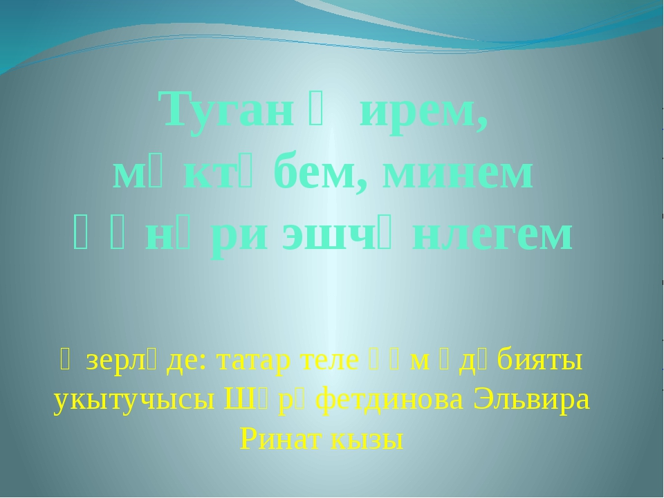 Туган җирем, мәктәбем, минем һөнәри эшчәнлегем Әзерләде: татар теле һәм әдәби...